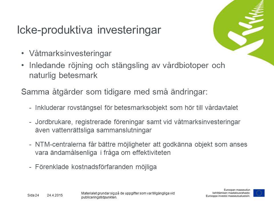Icke-produktiva investeringar Våtmarksinvesteringar Inledande röjning och stängsling av vårdbiotoper och naturlig betesmark Samma åtgärder som tidigare med små ändringar: -Inkluderar rovstängsel för betesmarksobjekt som hör till vårdavtalet -Jordbrukare, registrerade föreningar samt vid våtmarksinvesteringar även vattenrättsliga sammanslutningar -NTM-centralerna får bättre möjligheter att godkänna objekt som anses vara ändamålsenliga i fråga om effektiviteten -Förenklade kostnadsförfaranden möjliga Sida 24 24.4.2015 Materialet grundar sig på de uppgifter som var tillgängliga vid publiceringstidpunkten.