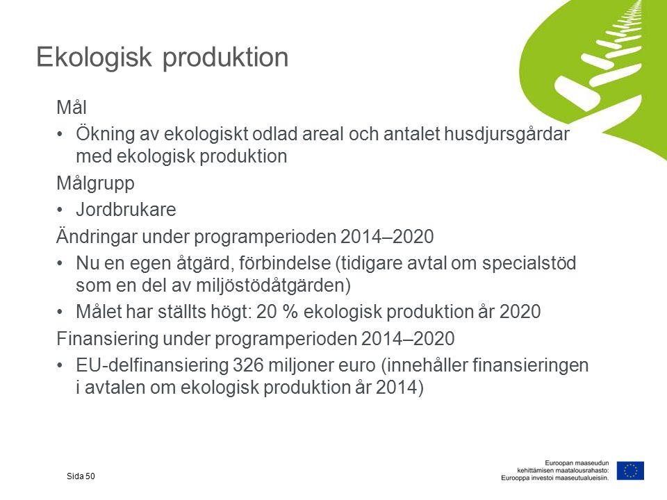 Ekologisk produktion Mål Ökning av ekologiskt odlad areal och antalet husdjursgårdar med ekologisk produktion Målgrupp Jordbrukare Ändringar under programperioden 2014–2020 Nu en egen åtgärd, förbindelse (tidigare avtal om specialstöd som en del av miljöstödåtgärden) Målet har ställts högt: 20 % ekologisk produktion år 2020 Finansiering under programperioden 2014–2020 EU-delfinansiering 326 miljoner euro (innehåller finansieringen i avtalen om ekologisk produktion år 2014) Sida 50