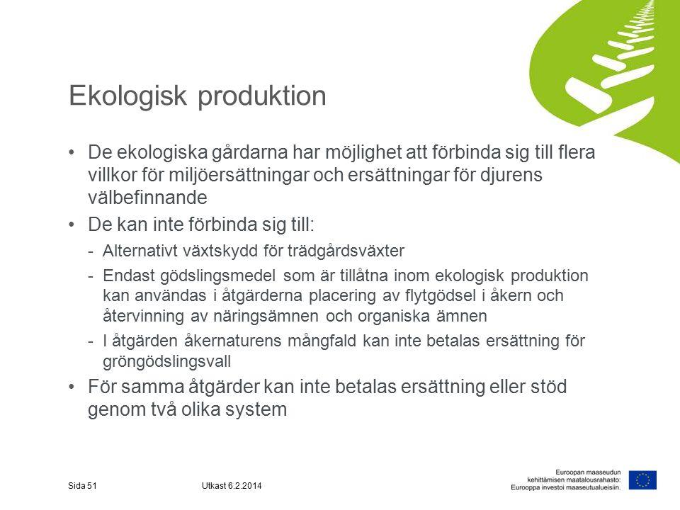 Ekologisk produktion De ekologiska gårdarna har möjlighet att förbinda sig till flera villkor för miljöersättningar och ersättningar för djurens välbefinnande De kan inte förbinda sig till: -Alternativt växtskydd för trädgårdsväxter -Endast gödslingsmedel som är tillåtna inom ekologisk produktion kan användas i åtgärderna placering av flytgödsel i åkern och återvinning av näringsämnen och organiska ämnen -I åtgärden åkernaturens mångfald kan inte betalas ersättning för gröngödslingsvall För samma åtgärder kan inte betalas ersättning eller stöd genom två olika system Sida 51Utkast 6.2.2014