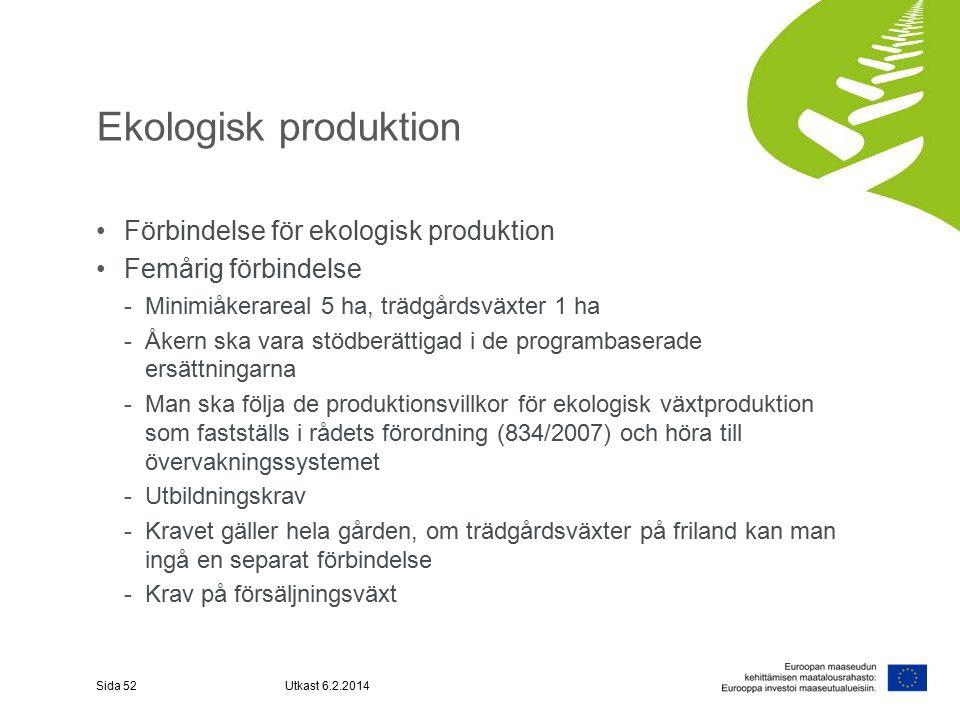 Ekologisk produktion Förbindelse för ekologisk produktion Femårig förbindelse -Minimiåkerareal 5 ha, trädgårdsväxter 1 ha -Åkern ska vara stödberättigad i de programbaserade ersättningarna -Man ska följa de produktionsvillkor för ekologisk växtproduktion som fastställs i rådets förordning (834/2007) och höra till övervakningssystemet -Utbildningskrav -Kravet gäller hela gården, om trädgårdsväxter på friland kan man ingå en separat förbindelse -Krav på försäljningsväxt Sida 52Utkast 6.2.2014