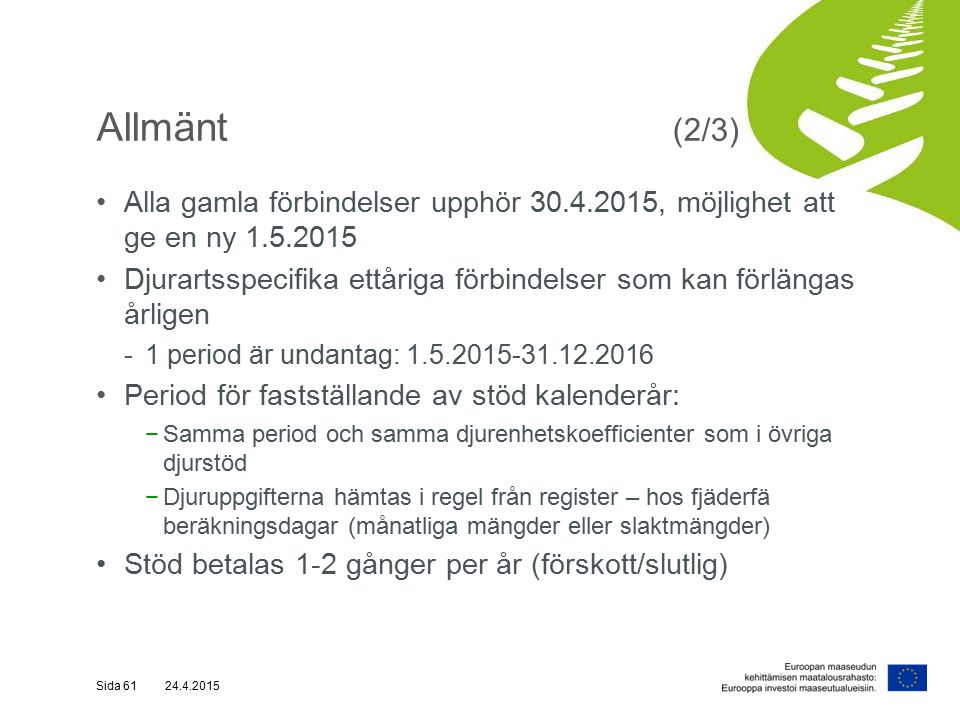 Allmänt (2/3) Alla gamla förbindelser upphör 30.4.2015, möjlighet att ge en ny 1.5.2015 Djurartsspecifika ettåriga förbindelser som kan förlängas årligen -1 period är undantag: 1.5.2015-31.12.2016 Period för fastställande av stöd kalenderår: −Samma period och samma djurenhetskoefficienter som i övriga djurstöd −Djuruppgifterna hämtas i regel från register – hos fjäderfä beräkningsdagar (månatliga mängder eller slaktmängder) Stöd betalas 1-2 gånger per år (förskott/slutlig) Sida 61 24.4.2015