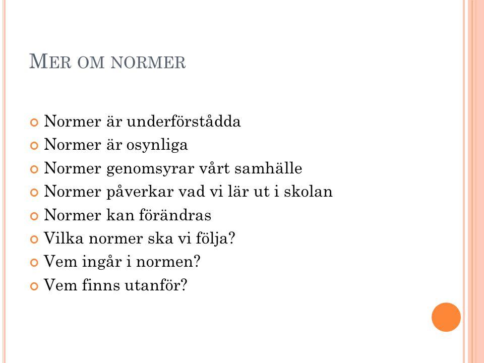 M ER OM NORMER Normer är underförstådda Normer är osynliga Normer genomsyrar vårt samhälle Normer påverkar vad vi lär ut i skolan Normer kan förändras Vilka normer ska vi följa.