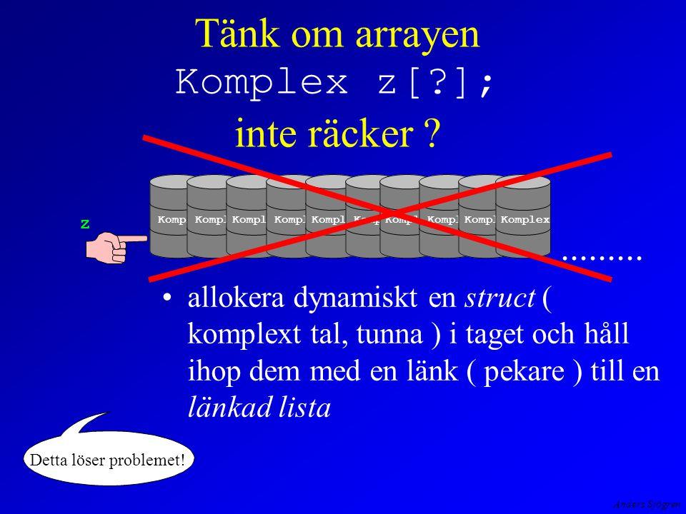 Anders Sjögren Komplex*LaesKomplexaTalLista( void ) { charavslutandeTecken = ; Komplex*huvudPek=NULL, *svansPek ; /*-- read ahead, forsta posten ---*/ huvudPek = (Komplex *)malloc(sizeof( Komplex )); printf( \nAvsluta med * efter sista talet --> 2 3* ! ); printf( \nGe real och imaginärdel --> ); scanf( %f%f%c ,&huvudPek->re,&huvudPek->im,&avslutandeTecken ); svansPek = huvudPek; while ( avslutandeTecken != * ) { svansPek->nextPek = (Komplex *)malloc(sizeof( Komplex )); svansPek = svansPek->nextPek; printf( \nAvsluta med * efter sista talet 2 3* ! ); printf( \nGe real och imaginärdel --> ); scanf( %f%f%c ,&svansPek->re,&svansPek->im,&avslutandeTecken); svansPek->nextPek = NULL; } return huvudPek ; } det går att skapa en länkad lista med iteration L K T L förkortas l_list_i.exe Hur skapas en länkad lista?