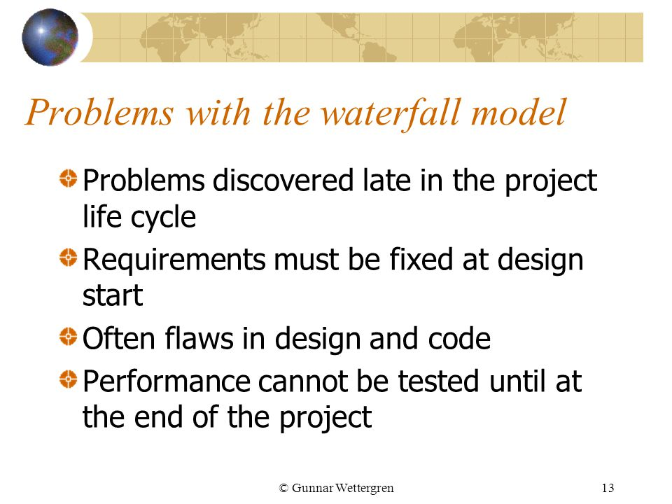 © Gunnar Wettergren13 Problems with the waterfall model Problems discovered late in the project life cycle Requirements must be fixed at design start Often flaws in design and code Performance cannot be tested until at the end of the project
