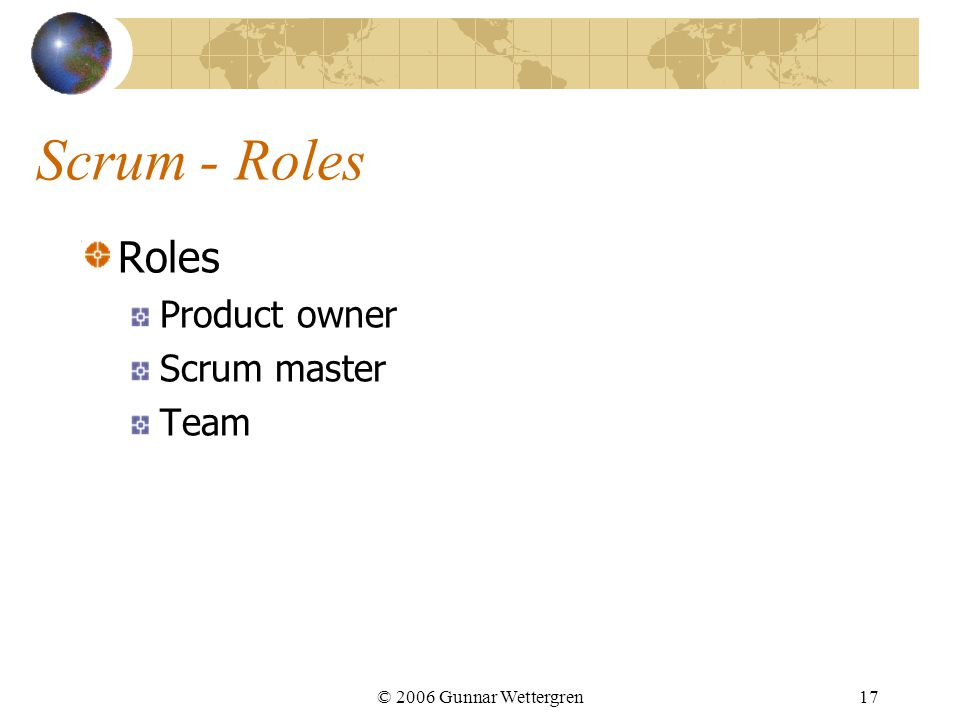 Scrum - Roles Roles Product owner Scrum master Team © 2006 Gunnar Wettergren17