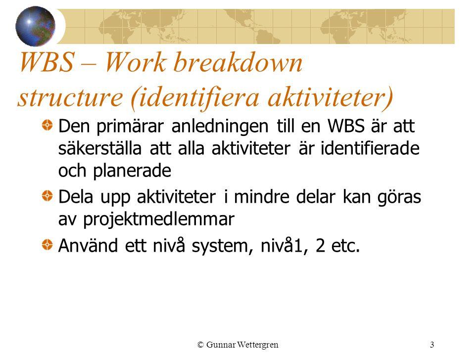 © Gunnar Wettergren3 WBS – Work breakdown structure (identifiera aktiviteter) Den primärar anledningen till en WBS är att säkerställa att alla aktiviteter är identifierade och planerade Dela upp aktiviteter i mindre delar kan göras av projektmedlemmar Använd ett nivå system, nivå1, 2 etc.