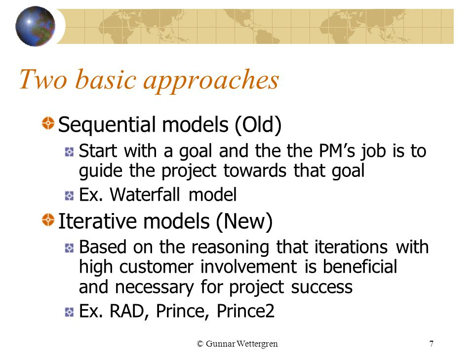© Gunnar Wettergren7 Two basic approaches Sequential models (Old) Start with a goal and the the PM's job is to guide the project towards that goal Ex.