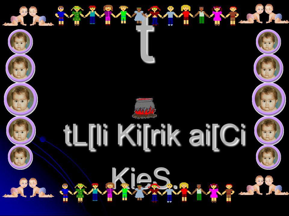 t tL[li Ki[rik ai[Ci KieS.