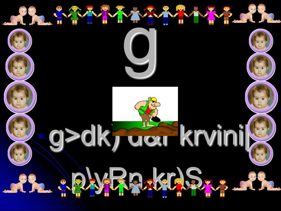 g g>dk) d&r krvini[ p\yRn kr)S.