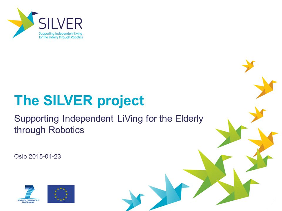 The SILVER project Supporting Independent LiVing for the Elderly through Robotics Oslo 2015-04-23