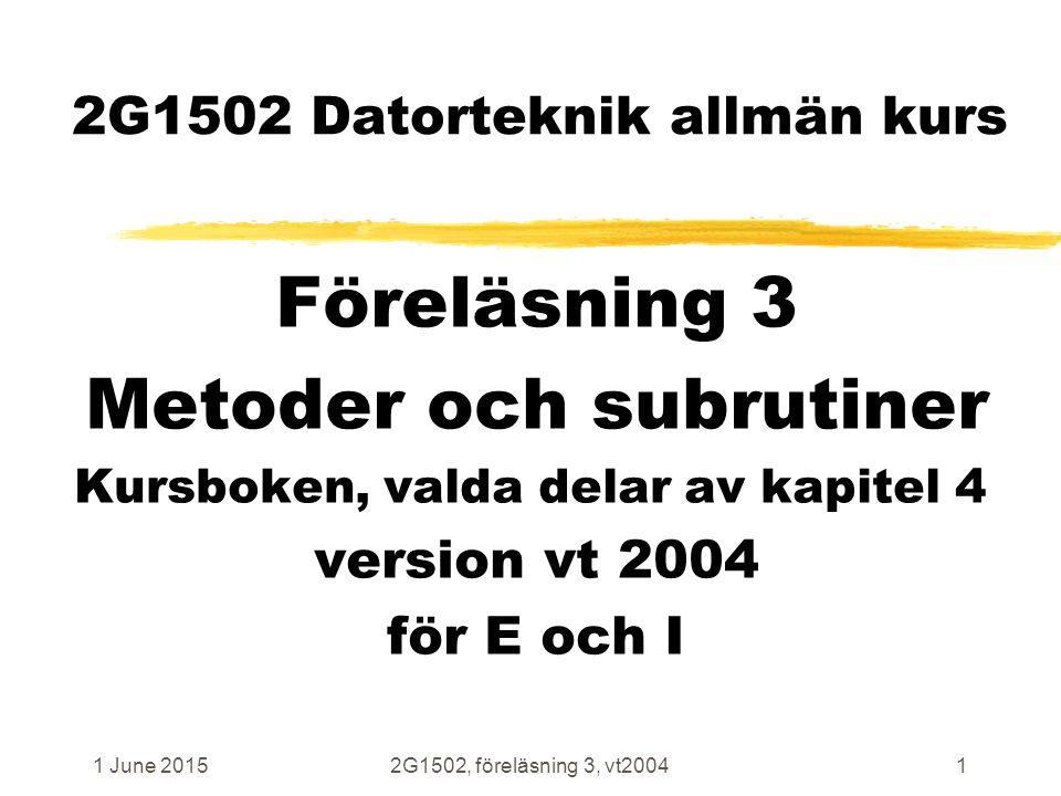 1 June 20152G1502, föreläsning 3, vt20041 2G1502 Datorteknik allmän kurs Föreläsning 3 Metoder och subrutiner Kursboken, valda delar av kapitel 4 version vt 2004 för E och I