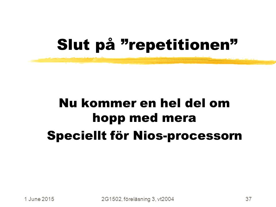 1 June 20152G1502, föreläsning 3, vt200437 Slut på repetitionen Nu kommer en hel del om hopp med mera Speciellt för Nios-processorn
