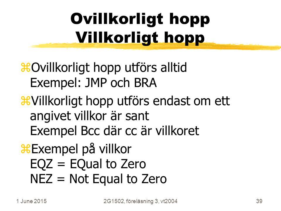 1 June 20152G1502, föreläsning 3, vt200439 Ovillkorligt hopp Villkorligt hopp zOvillkorligt hopp utförs alltid Exempel: JMP och BRA zVillkorligt hopp utförs endast om ett angivet villkor är sant Exempel Bcc där cc är villkoret zExempel på villkor EQZ = EQual to Zero NEZ = Not Equal to Zero