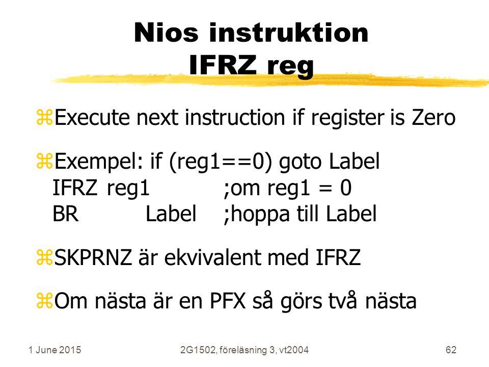 1 June 20152G1502, föreläsning 3, vt200462 Nios instruktion IFRZ reg zExecute next instruction if register is Zero zExempel: if (reg1==0) goto Label IFRZreg1;om reg1 = 0 BRLabel;hoppa till Label zSKPRNZ är ekvivalent med IFRZ zOm nästa är en PFX så görs två nästa