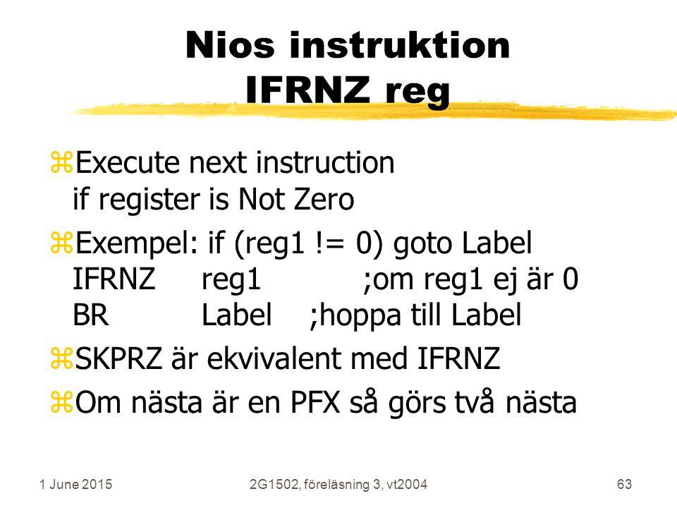 1 June 20152G1502, föreläsning 3, vt200463 Nios instruktion IFRNZ reg zExecute next instruction if register is Not Zero zExempel: if (reg1 != 0) goto Label IFRNZreg1;om reg1 ej är 0 BRLabel;hoppa till Label zSKPRZ är ekvivalent med IFRNZ zOm nästa är en PFX så görs två nästa