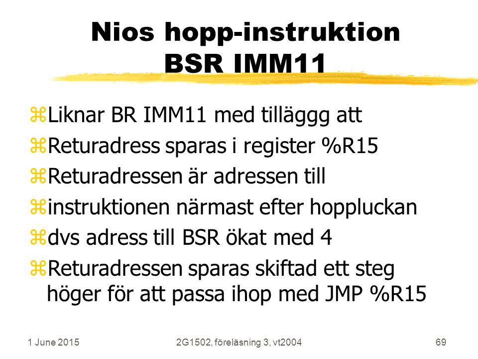 1 June 20152G1502, föreläsning 3, vt200469 Nios hopp-instruktion BSR IMM11 zLiknar BR IMM11 med tilläggg att zReturadress sparas i register %R15 zReturadressen är adressen till zinstruktionen närmast efter hoppluckan zdvs adress till BSR ökat med 4 zReturadressen sparas skiftad ett steg höger för att passa ihop med JMP %R15