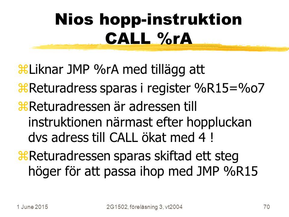 1 June 20152G1502, föreläsning 3, vt200470 Nios hopp-instruktion CALL %rA zLiknar JMP %rA med tillägg att zReturadress sparas i register %R15=%o7 zReturadressen är adressen till instruktionen närmast efter hoppluckan dvs adress till CALL ökat med 4 .