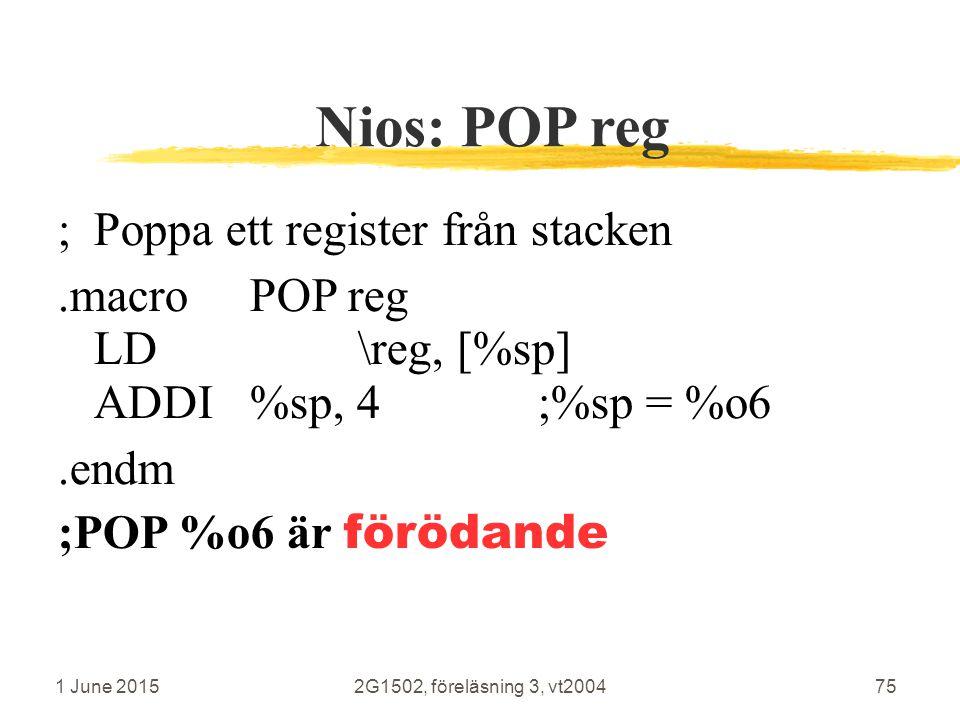 1 June 20152G1502, föreläsning 3, vt200475 Nios: POP reg ;Poppa ett register från stacken.macroPOP reg LD \reg, [%sp] ADDI%sp, 4;%sp = %o6.endm ;POP %o6 är förödande