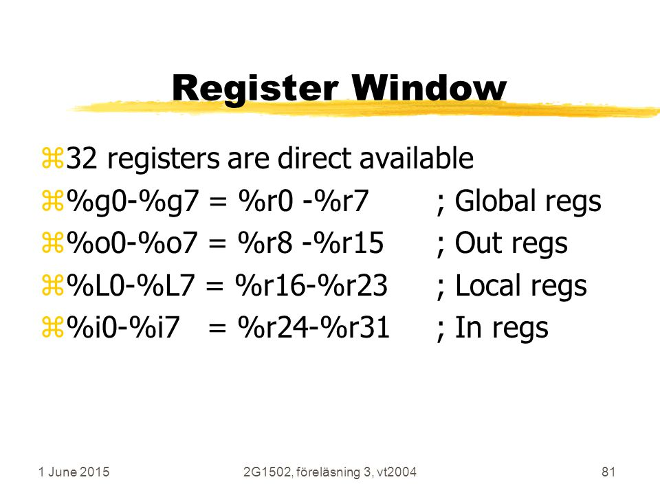 1 June 20152G1502, föreläsning 3, vt200481 Register Window z32 registers are direct available z%g0-%g7 = %r0 -%r7; Global regs z%o0-%o7 = %r8 -%r15; Out regs z%L0-%L7 = %r16-%r23; Local regs z%i0-%i7 = %r24-%r31; In regs