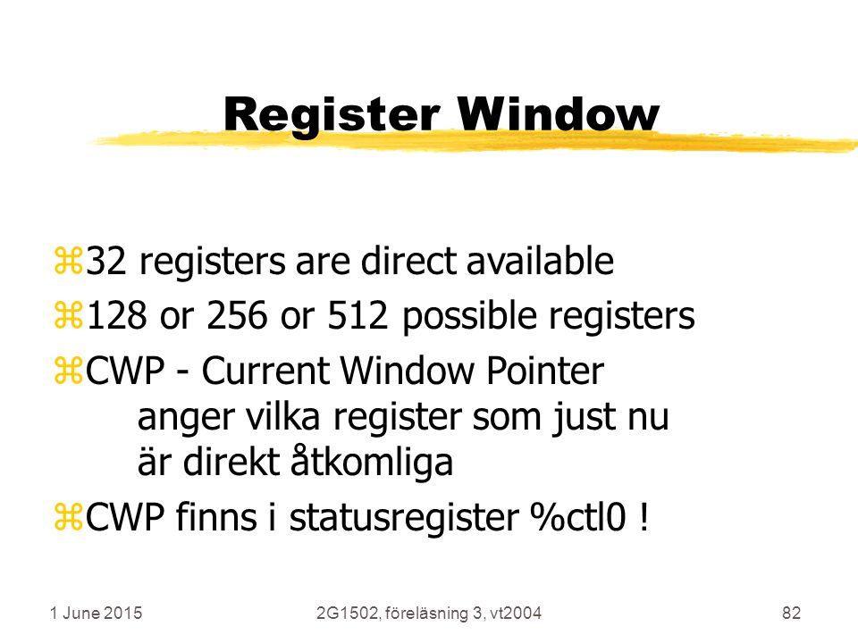 1 June 20152G1502, föreläsning 3, vt200482 Register Window z32 registers are direct available z128 or 256 or 512 possible registers zCWP - Current Window Pointer anger vilka register som just nu är direkt åtkomliga zCWP finns i statusregister %ctl0 !