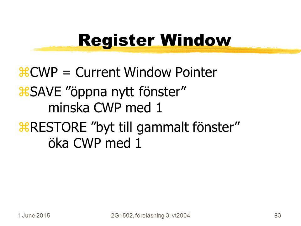1 June 20152G1502, föreläsning 3, vt200483 Register Window zCWP = Current Window Pointer zSAVE öppna nytt fönster minska CWP med 1 zRESTORE byt till gammalt fönster öka CWP med 1
