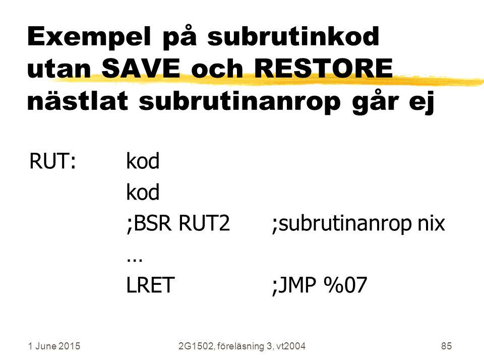 1 June 20152G1502, föreläsning 3, vt200485 Exempel på subrutinkod utan SAVE och RESTORE nästlat subrutinanrop går ej RUT:kod kod ;BSR RUT2;subrutinanrop nix … LRET;JMP %07