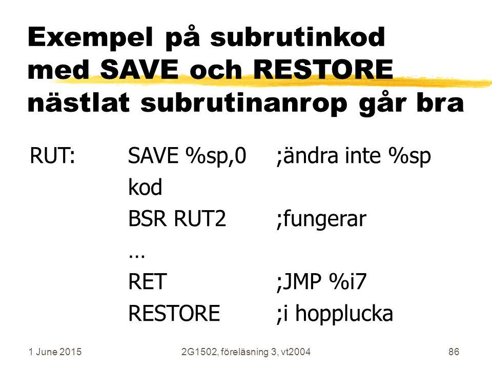 1 June 20152G1502, föreläsning 3, vt200486 RUT:SAVE %sp,0;ändra inte %sp kod BSR RUT2;fungerar … RET;JMP %i7 RESTORE;i hopplucka Exempel på subrutinkod med SAVE och RESTORE nästlat subrutinanrop går bra