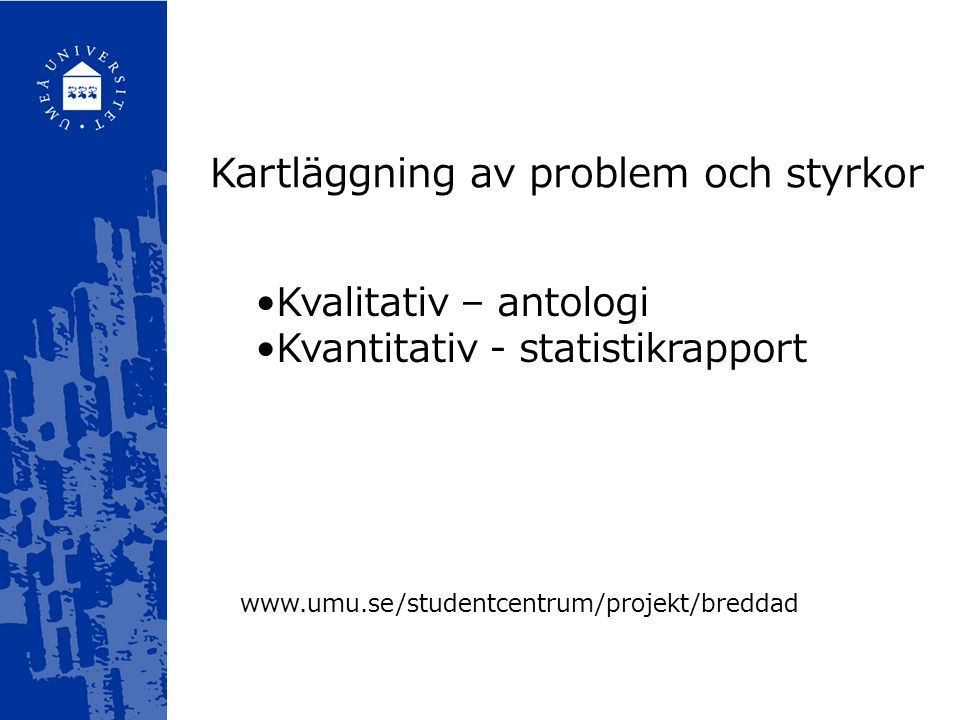 Kartläggning av problem och styrkor Kvalitativ – antologi Kvantitativ - statistikrapport www.umu.se/studentcentrum/projekt/breddad