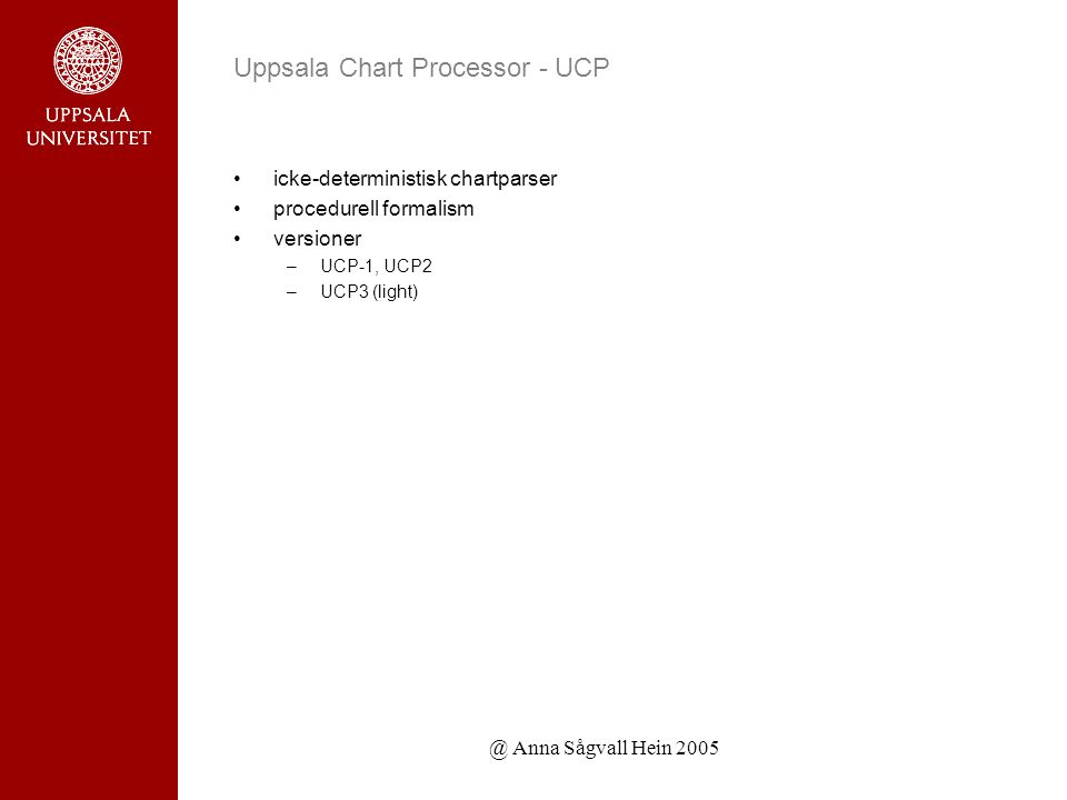@ Anna Sågvall Hein 2005 Uppsala Chart Processor - UCP icke-deterministisk chartparser procedurell formalism versioner –UCP-1, UCP2 –UCP3 (light)