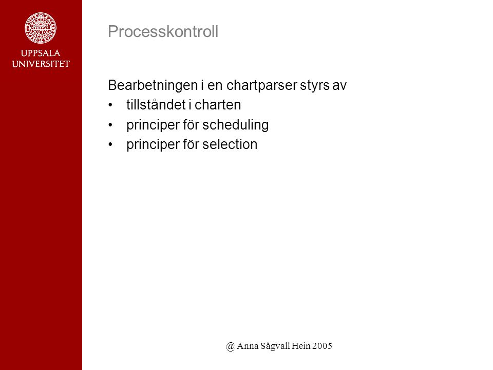 @ Anna Sågvall Hein 2005 Processkontroll Bearbetningen i en chartparser styrs av tillståndet i charten principer för scheduling principer för selection