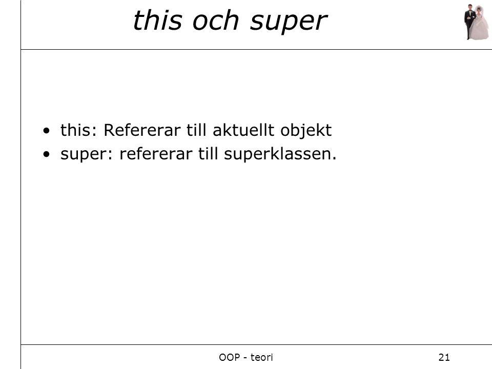 OOP - teori21 this och super this: Refererar till aktuellt objekt super: refererar till superklassen.