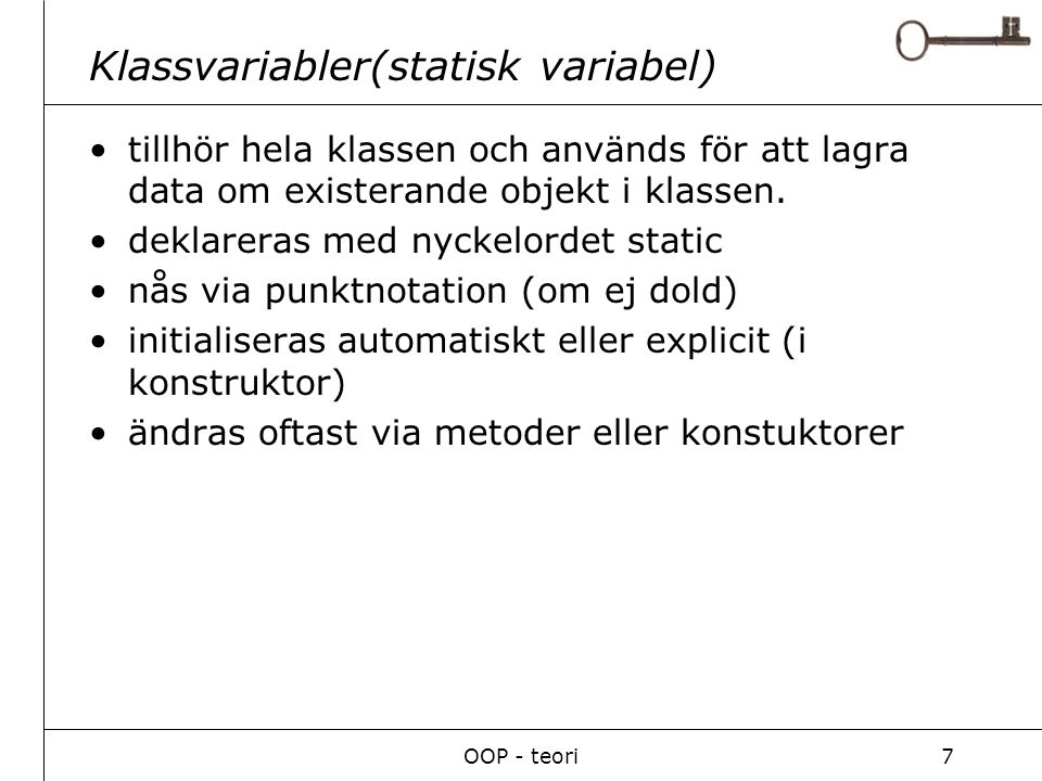 OOP - teori7 Klassvariabler(statisk variabel) tillhör hela klassen och används för att lagra data om existerande objekt i klassen.