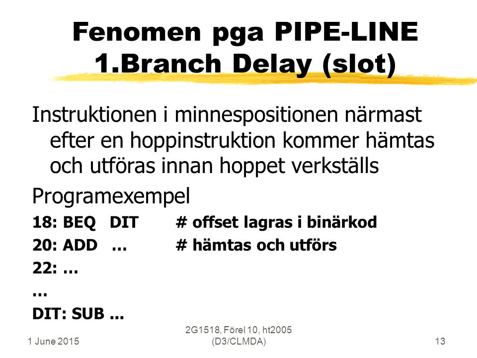 1 June 2015 2G1518, Förel 10, ht2005 (D3/CLMDA)13 Fenomen pga PIPE-LINE 1.Branch Delay (slot) Instruktionen i minnespositionen närmast efter en hoppinstruktion kommer hämtas och utföras innan hoppet verkställs Programexempel 18: BEQ DIT# offset lagras i binärkod 20: ADD …# hämtas och utförs 22: … … DIT: SUB...