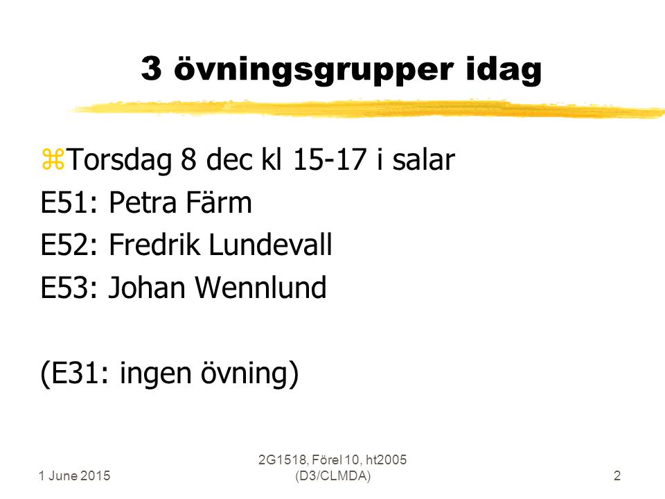 1 June 2015 2G1518, Förel 10, ht2005 (D3/CLMDA)2 3 övningsgrupper idag zTorsdag 8 dec kl 15-17 i salar E51: Petra Färm E52: Fredrik Lundevall E53: Johan Wennlund (E31: ingen övning)