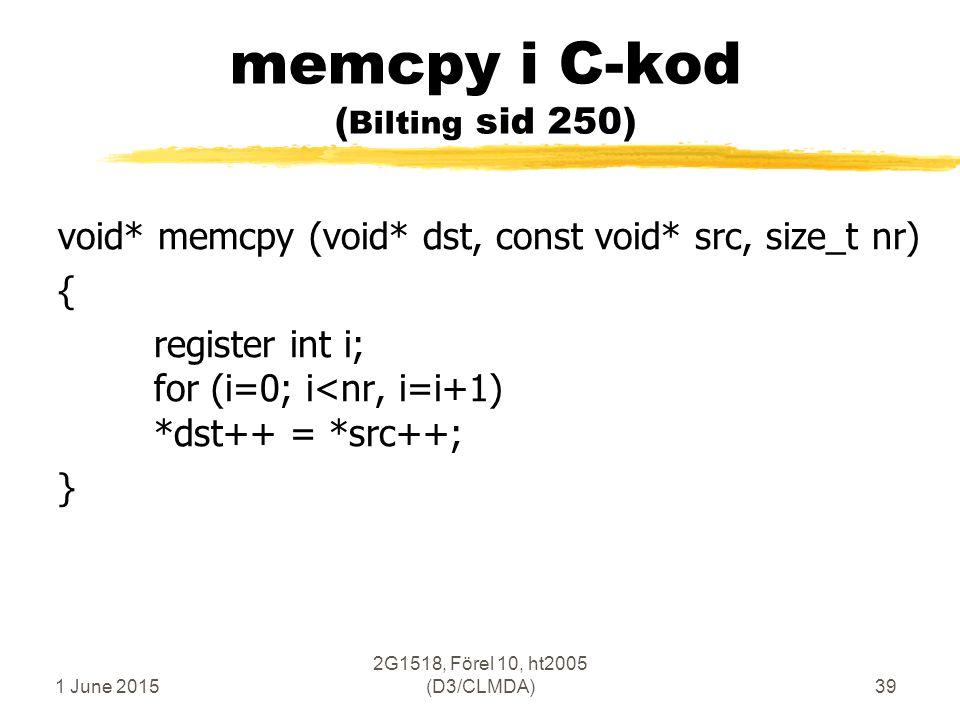 1 June 2015 2G1518, Förel 10, ht2005 (D3/CLMDA)39 memcpy i C-kod ( Bilting sid 250) void* memcpy (void* dst, const void* src, size_t nr) { register int i; for (i=0; i<nr, i=i+1) *dst++ = *src++; }