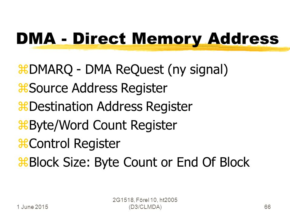 1 June 2015 2G1518, Förel 10, ht2005 (D3/CLMDA)66 DMA - Direct Memory Address zDMARQ - DMA ReQuest (ny signal) zSource Address Register zDestination Address Register zByte/Word Count Register zControl Register zBlock Size: Byte Count or End Of Block