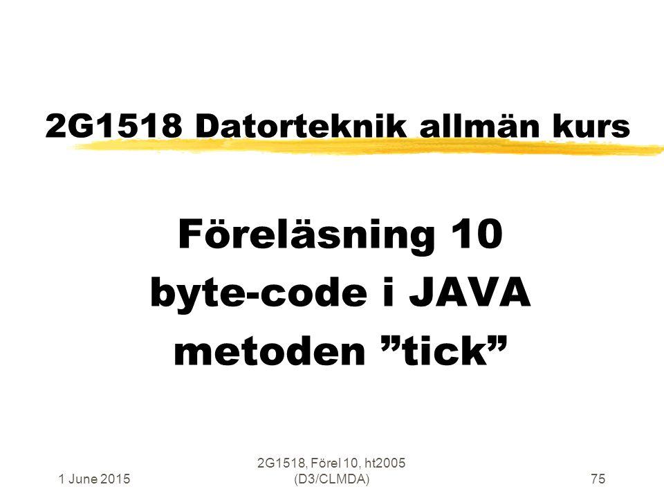 1 June 2015 2G1518, Förel 10, ht2005 (D3/CLMDA)75 2G1518 Datorteknik allmän kurs Föreläsning 10 byte-code i JAVA metoden tick