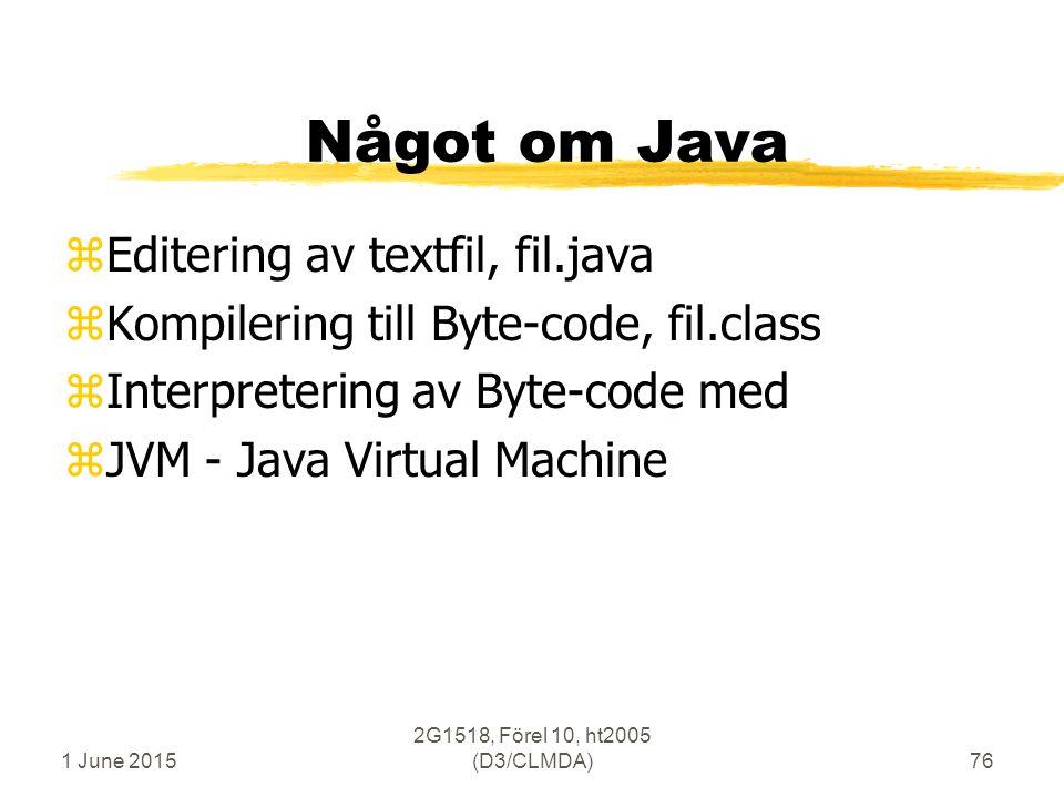 1 June 2015 2G1518, Förel 10, ht2005 (D3/CLMDA)76 Något om Java zEditering av textfil, fil.java zKompilering till Byte-code, fil.class zInterpretering av Byte-code med zJVM - Java Virtual Machine