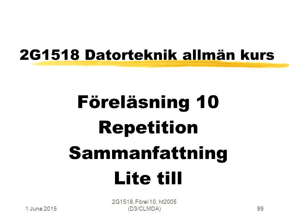 1 June 2015 2G1518, Förel 10, ht2005 (D3/CLMDA)99 2G1518 Datorteknik allmän kurs Föreläsning 10 Repetition Sammanfattning Lite till