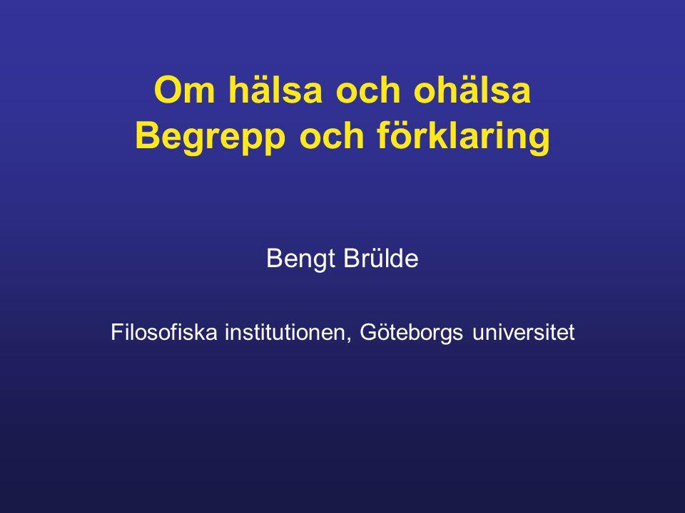 Om hälsa och ohälsa Begrepp och förklaring Bengt Brülde Filosofiska institutionen, Göteborgs universitet