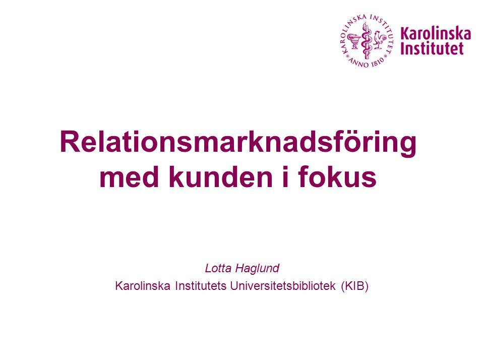 Relationsmarknadsföring med kunden i fokus Lotta Haglund Karolinska Institutets Universitetsbibliotek (KIB)