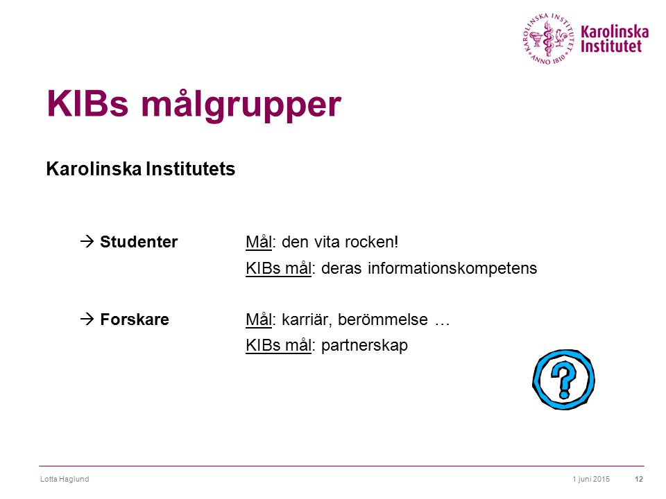 1 juni 2015Lotta Haglund12 KIBs målgrupper Karolinska Institutets  StudenterMål: den vita rocken! KIBs mål: deras informationskompetens  ForskareMål