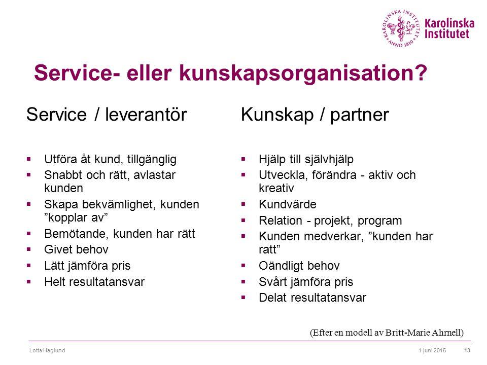 1 juni 2015Lotta Haglund13 Service- eller kunskapsorganisation? Service / leverantör  Utföra åt kund, tillgänglig  Snabbt och rätt, avlastar kunden