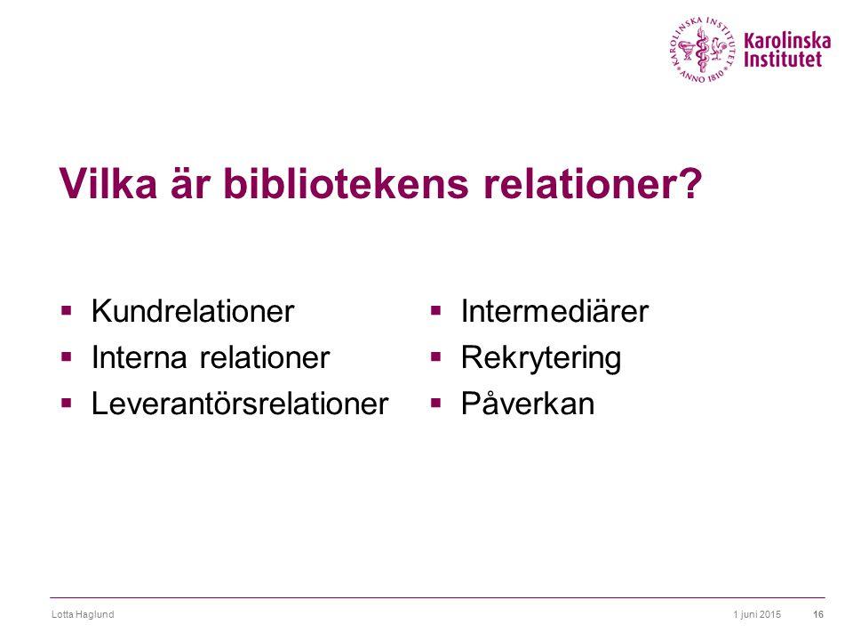 1 juni 2015Lotta Haglund16 Vilka är bibliotekens relationer?  Kundrelationer  Interna relationer  Leverantörsrelationer  Intermediärer  Rekryteri