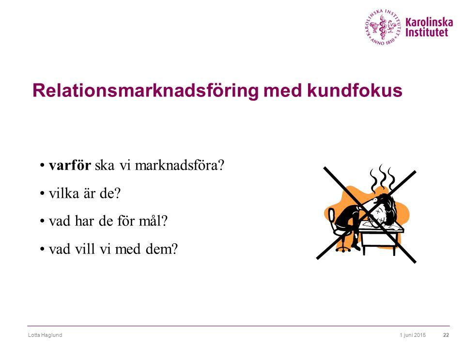 1 juni 2015Lotta Haglund22 Relationsmarknadsföring med kundfokus varför ska vi marknadsföra? vilka är de? vad har de för mål? vad vill vi med dem?