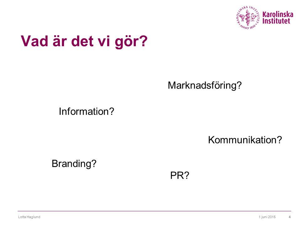 1 juni 2015Lotta Haglund4 Vad är det vi gör? Information? Marknadsföring? Kommunikation? Branding? PR?