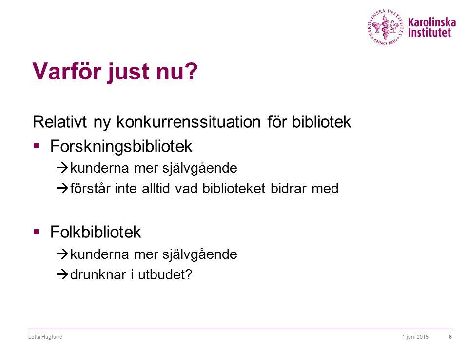 1 juni 2015Lotta Haglund6 Varför just nu? Relativt ny konkurrenssituation för bibliotek  Forskningsbibliotek  kunderna mer självgående  förstår int