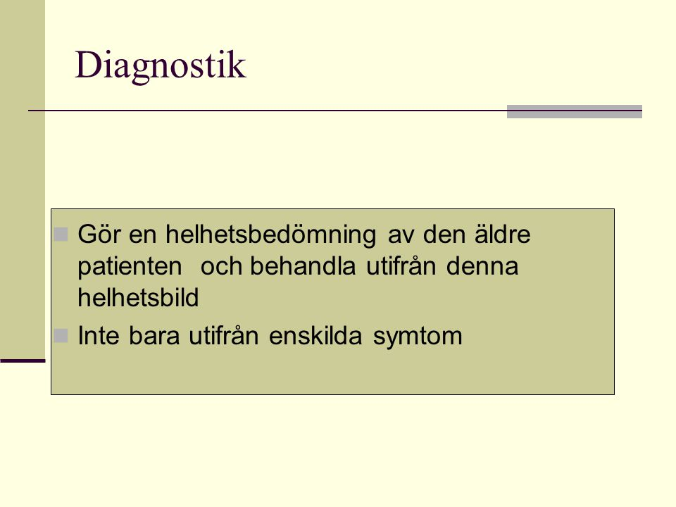 Diagnostik Gör en helhetsbedömning av den äldre patienten och behandla utifrån denna helhetsbild Inte bara utifrån enskilda symtom