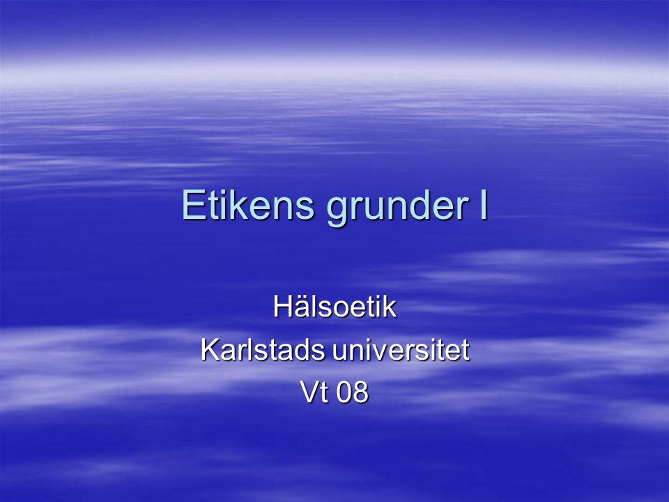 Etikens grunder I Hälsoetik Karlstads universitet Vt 08