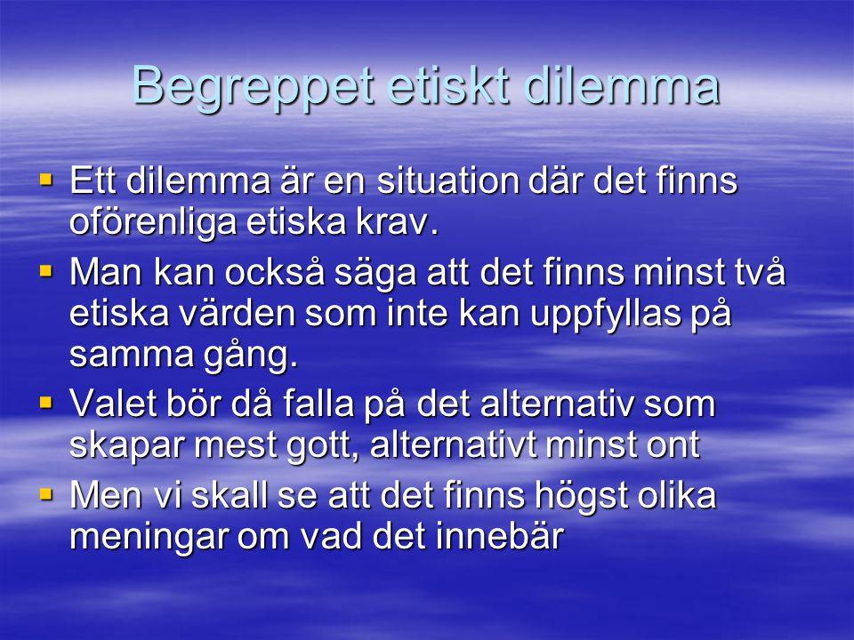 Begreppet etiskt dilemma  Ett dilemma är en situation där det finns oförenliga etiska krav.  Man kan också säga att det finns minst två etiska värde